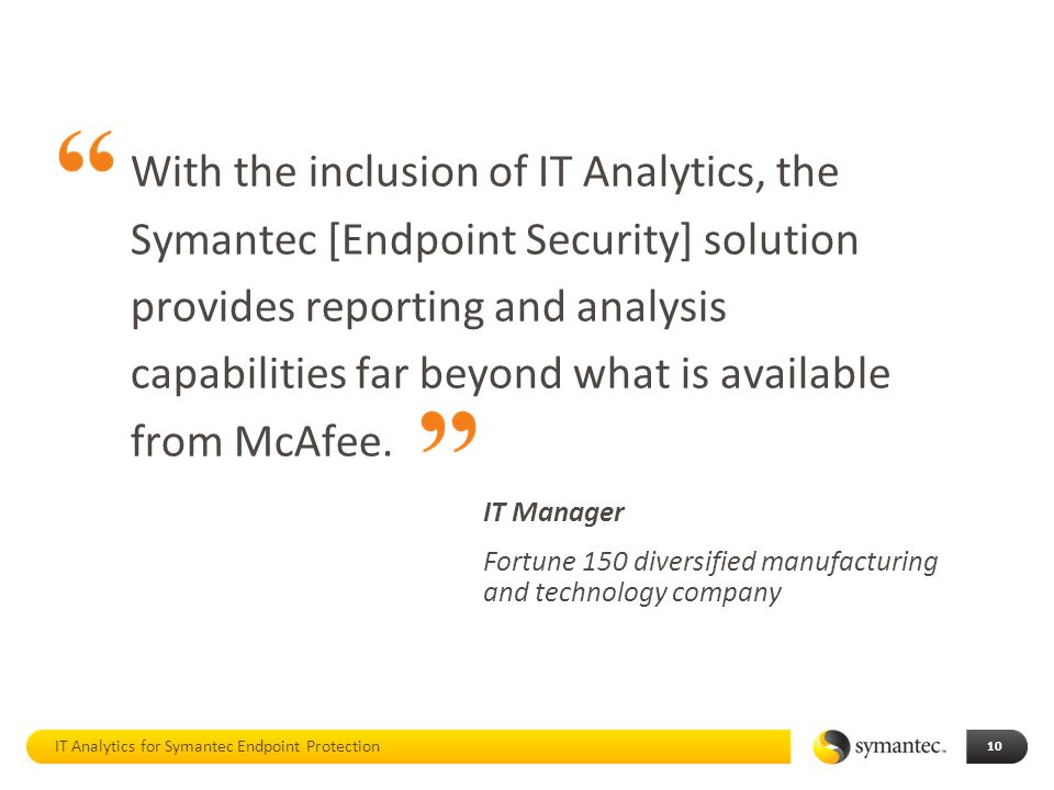 With the inclusion of IT Analytics, the Symantec [Endpoint Security] solution provides reporting and analysis capabilities far beyond what is available from McAfee.